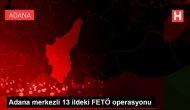 Adana merkezli 13 ildeki FETÖ operasyonu
