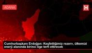 Cumhurbaşkanı Erdoğan: Keşfettiğimiz rezerv, ülkemizi enerji alanında birinci lige terfi ettirecek