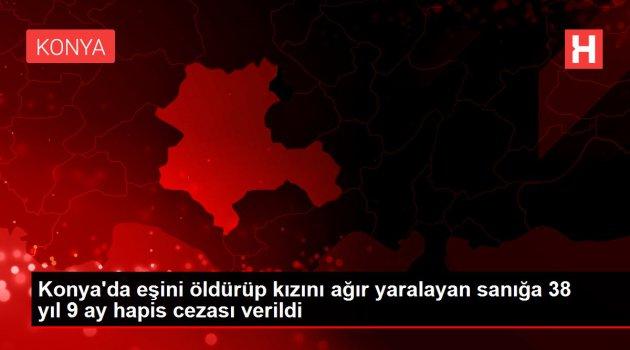 Konya'da eşini öldürüp kızını ağır yaralayan sanığa 38 yıl 9 ay hapis cezası verildi