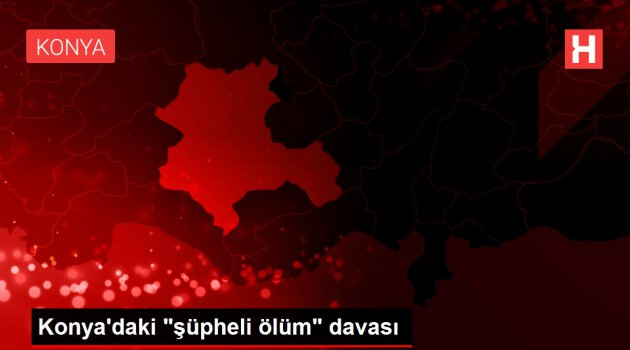 Konya'daki 'şüpheli ölüm' davası