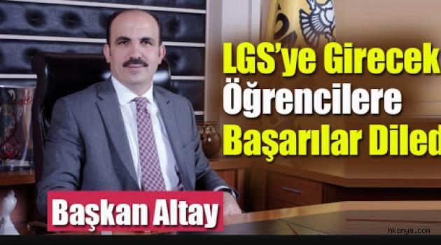 Konya Büyükşehir Belediye Başkanı Altay, LGS'ye girecek öğrencilere başarılar diledi