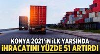 Konya 2021'in ilk yarsında ihracatını yüzde 51 artırdı